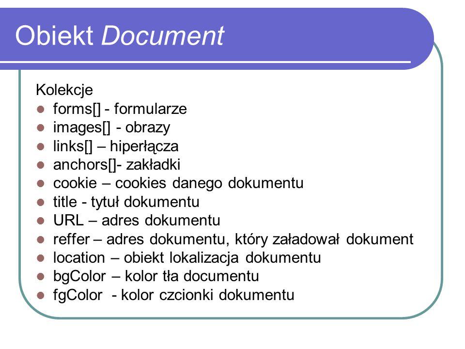 Obiekt Document Kolekcje forms[] - formularze images[] - obrazy links[] – hiperłącza anchors[]- zakładki cookie – cookies danego dokumentu title - tyt