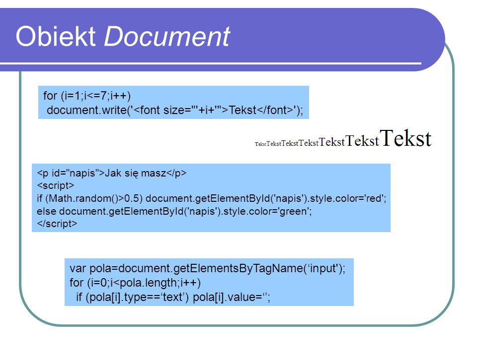 Obiekt Document for (i=1;i<=7;i++) document.write(' Tekst '); Jak się masz if (Math.random()>0.5) document.getElementById('napis').style.color='red';