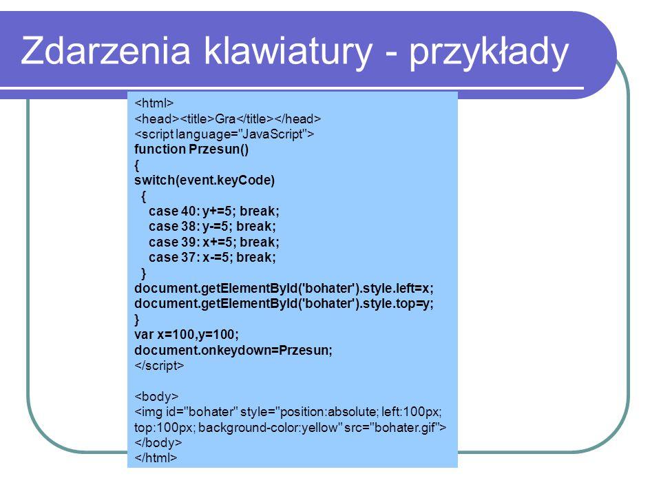 Zdarzenia klawiatury - przykłady Gra function Przesun() { switch(event.keyCode) { case 40: y+=5; break; case 38: y-=5; break; case 39: x+=5; break; ca