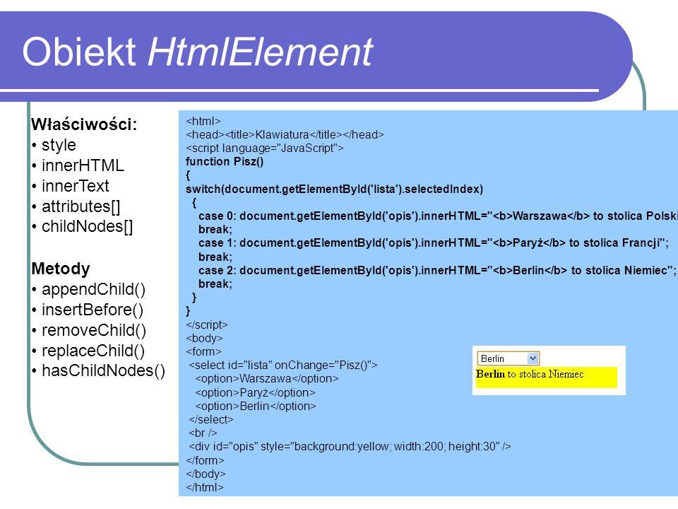 Obiekt HtmlElement Właściwości: style innerHTML innerText attributes[] childNodes[] Metody appendChild() insertBefore() removeChild() replaceChild() h