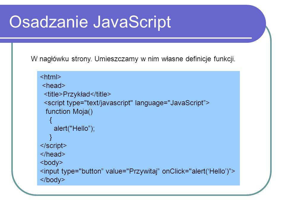 Osadzanie JavaScript W nagłówku strony. Umieszczamy w nim własne definicje funkcji. Przykład function Moja() { alert(