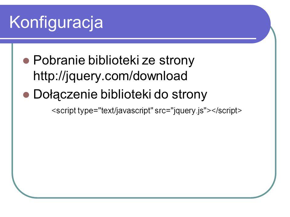 Konfiguracja Pobranie biblioteki ze strony http://jquery.com/download Dołączenie biblioteki do strony