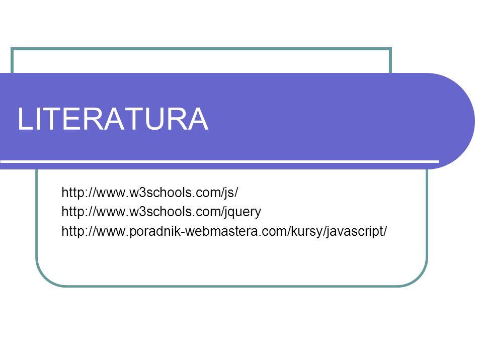 LITERATURA http://www.w3schools.com/js/ http://www.w3schools.com/jquery http://www.poradnik-webmastera.com/kursy/javascript/