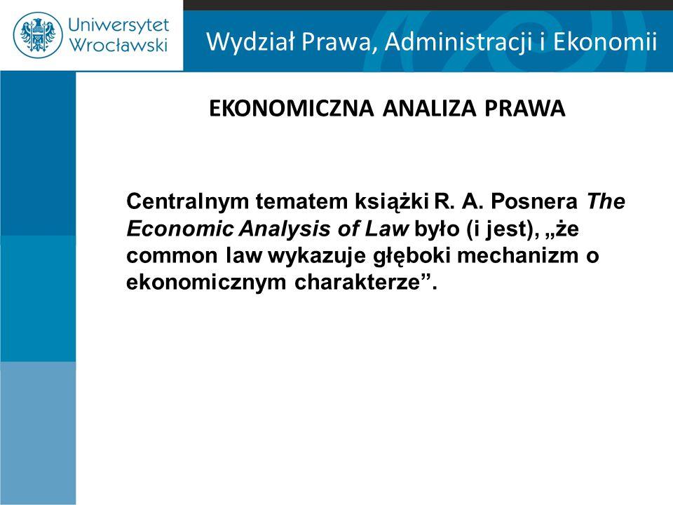 Wydział Prawa, Administracji i Ekonomii EKONOMICZNA ANALIZA PRAWA Centralnym tematem książki R. A. Posnera The Economic Analysis of Law było (i jest),
