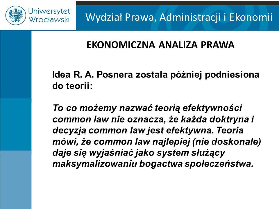 Wydział Prawa, Administracji i Ekonomii EKONOMICZNA ANALIZA PRAWA Idea R. A. Posnera została później podniesiona do teorii: To co możemy nazwać teorią