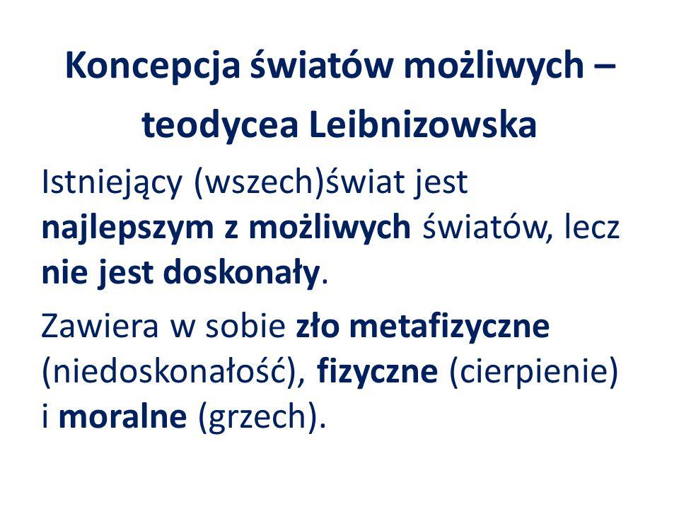 Koncepcja światów możliwych – teodycea Leibnizowska Istniejący (wszech)świat jest najlepszym z możliwych światów, lecz nie jest doskonały. Zawiera w s
