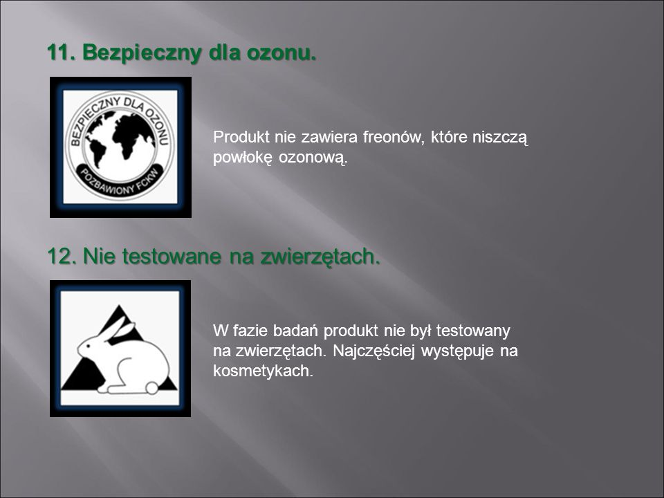 11. Bezpieczny dla ozonu. Produkt nie zawiera freonów, które niszczą powłokę ozonową. 12. Nie testowane na zwierzętach. W fazie badań produkt nie był