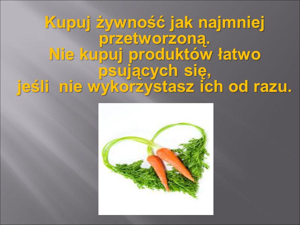Kupuj żywność jak najmniej przetworzoną. Nie kupuj produktów łatwo psujących się, jeśli nie wykorzystasz ich od razu.