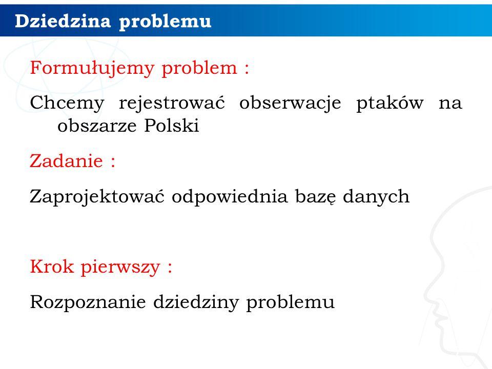 Dziedzina problemu Formułujemy problem : Chcemy rejestrować obserwacje ptaków na obszarze Polski Zadanie : Zaprojektować odpowiednia bazę danych Krok