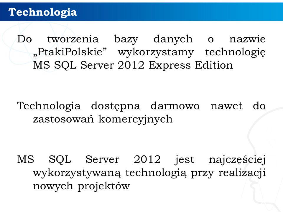"""Technologia Do tworzenia bazy danych o nazwie """"PtakiPolskie wykorzystamy technologię MS SQL Server 2012 Express Edition Technologia dostępna darmowo nawet do zastosowań komercyjnych MS SQL Server 2012 jest najczęściej wykorzystywaną technologią przy realizacji nowych projektów 8"""