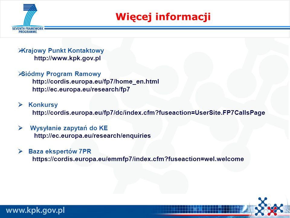  Krajowy Punkt Kontaktowy http://www.kpk.gov.pl  Siódmy Program Ramowy http://cordis.europa.eu/fp7/home_en.html http://ec.europa.eu/research/fp7  Konkursy http://cordis.europa.eu/fp7/dc/index.cfm fuseaction=UserSite.FP7CallsPage  Wysyłanie zapytań do KE http://ec.europa.eu/research/enquiries  Baza ekspertów 7PR https://cordis.europa.eu/emmfp7/index.cfm fuseaction=wel.welcome Więcej informacji