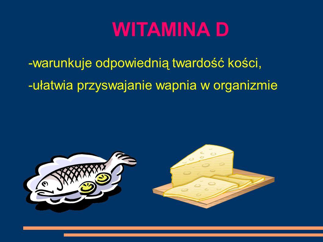 WITAMINA D -warunkuje odpowiednią twardość kości, -ułatwia przyswajanie wapnia w organizmie