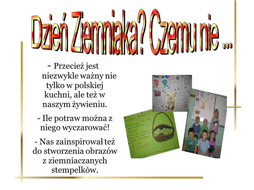 - Przecież jest niezwykle ważny nie tylko w polskiej kuchni, ale też w naszym żywieniu. - Ile potraw można z niego wyczarować! - Nas zainspirował też