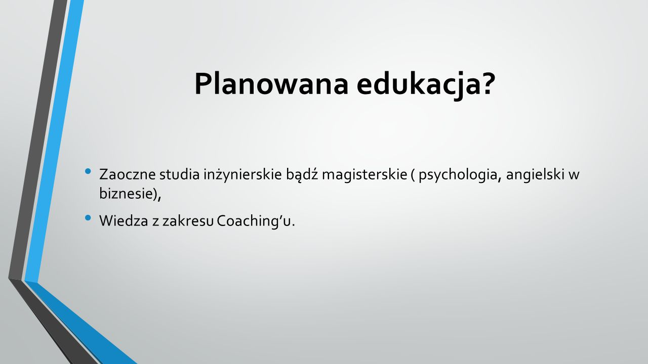 Planowana edukacja? Zaoczne studia inżynierskie bądź magisterskie ( psychologia, angielski w biznesie), Wiedza z zakresu Coaching'u.