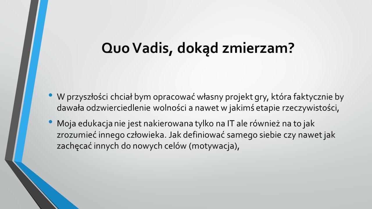 Quo Vadis, dokąd zmierzam? W przyszłości chciał bym opracować własny projekt gry, która faktycznie by dawała odzwierciedlenie wolności a nawet w jakim