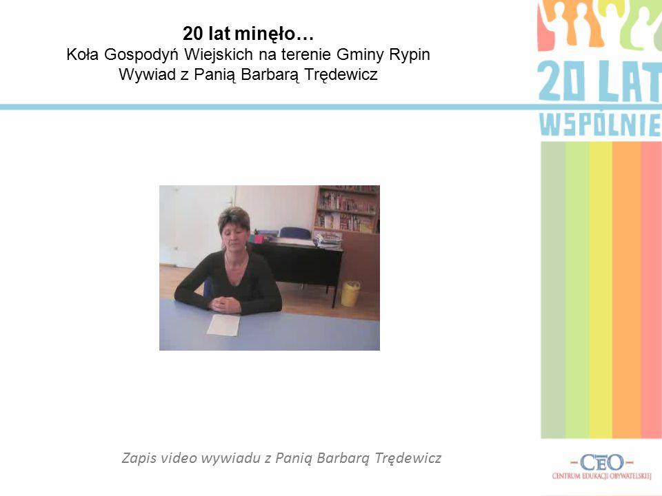 20 lat minęło… Koła Gospodyń Wiejskich na terenie Gminy Rypin Wywiad z Panią Barbarą Trędewicz Zapis video wywiadu z Panią Barbarą Trędewicz