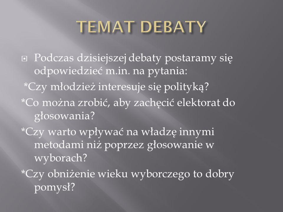  Podczas dzisiejszej debaty postaramy się odpowiedzieć m.in. na pytania: *Czy młodzież interesuje się polityką? *Co można zrobić, aby zachęcić elekto
