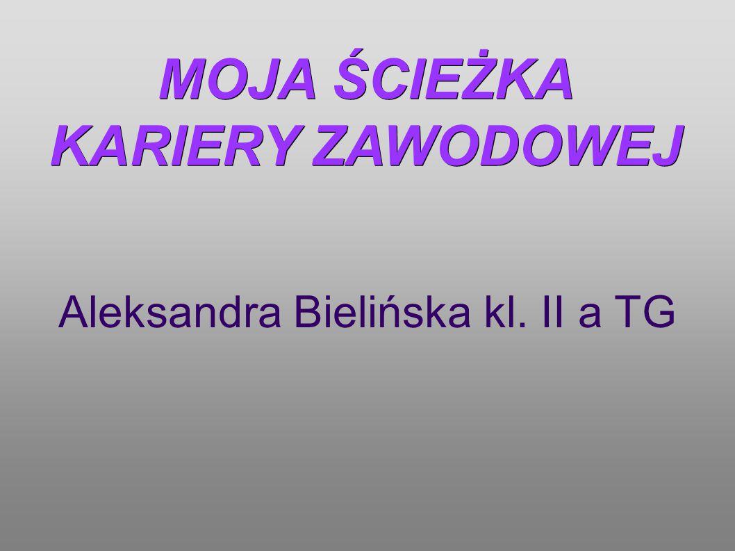 MOJA ŚCIEŻKA KARIERY ZAWODOWEJ Aleksandra Bielińska kl. II a TG