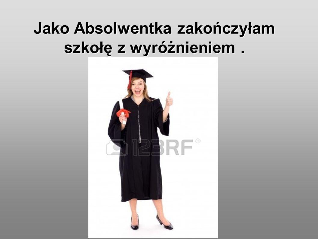 Jako Absolwentka zakończyłam szkołę z wyróżnieniem.
