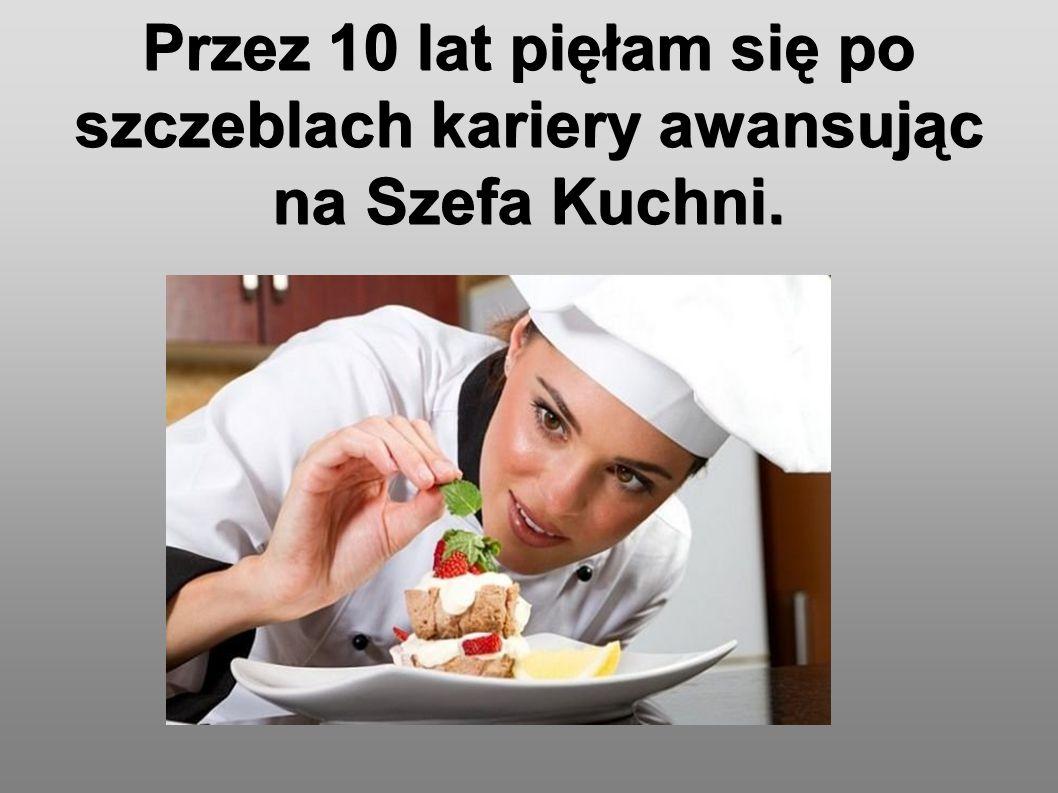 Przez 10 lat pięłam się po szczeblach kariery awansując na Szefa Kuchni.