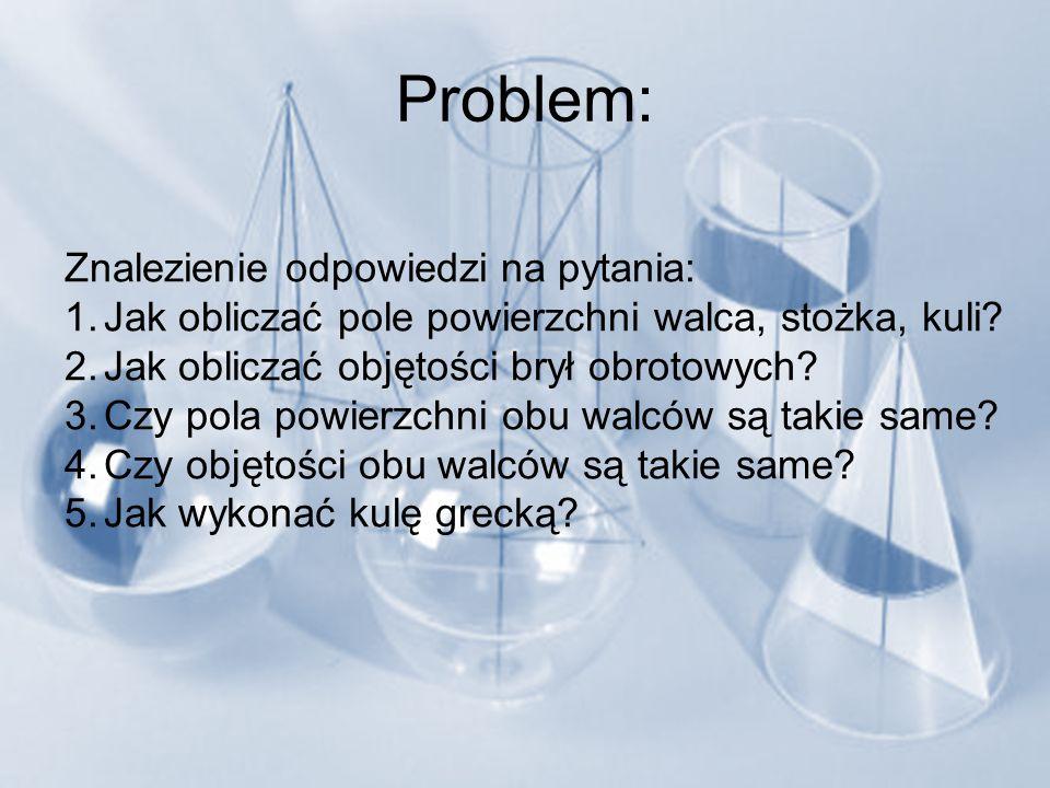 Problem: Znalezienie odpowiedzi na pytania: 1.Jak obliczać pole powierzchni walca, stożka, kuli? 2.Jak obliczać objętości brył obrotowych? 3.Czy pola