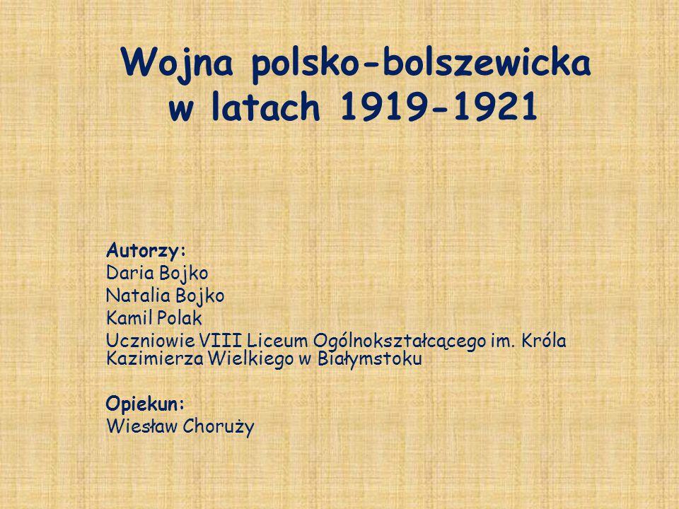 Wojna polsko-bolszewicka w latach 1919-1921 Autorzy: Daria Bojko Natalia Bojko Kamil Polak Uczniowie VIII Liceum Ogólnokształcącego im.