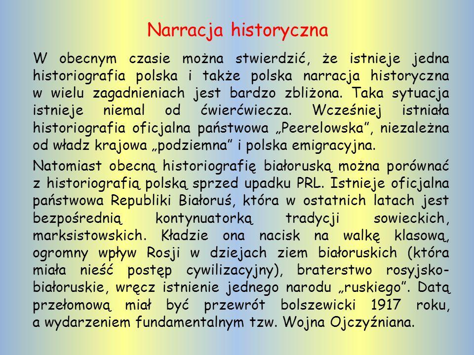 Narracja historyczna W obecnym czasie można stwierdzić, że istnieje jedna historiografia polska i także polska narracja historyczna w wielu zagadnieniach jest bardzo zbliżona.
