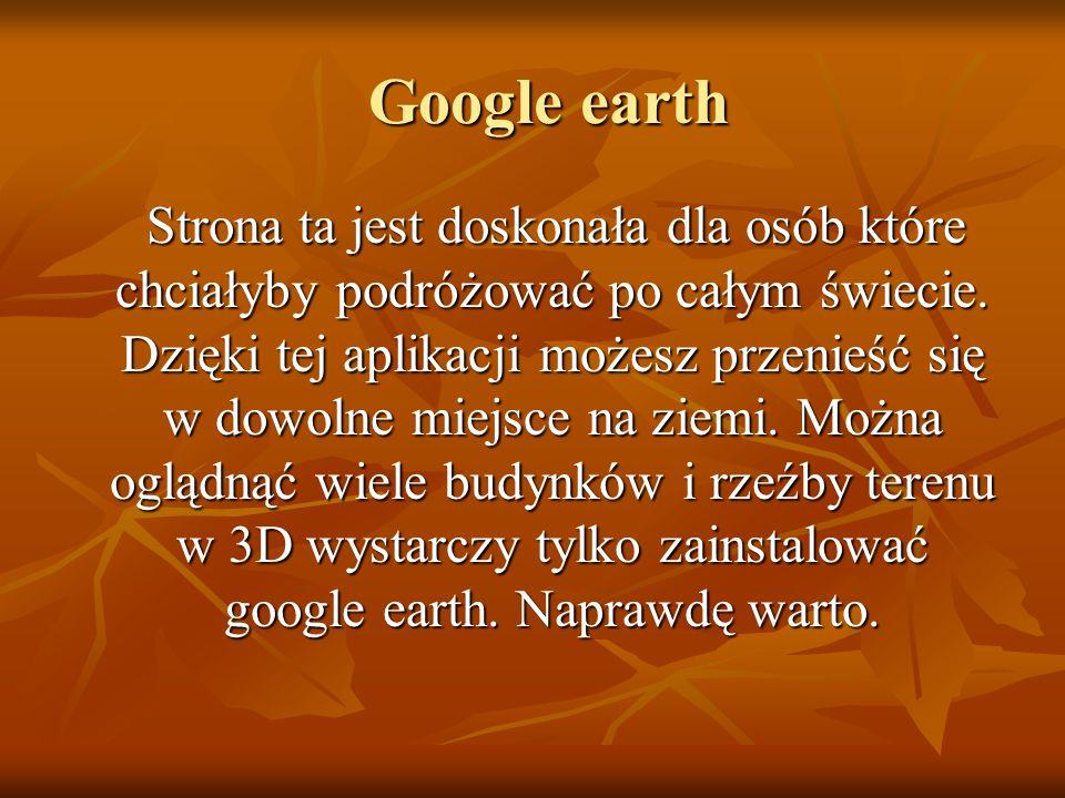 Google earth Google earth Strona ta jest doskonała dla osób które chciałyby podróżować po całym świecie.