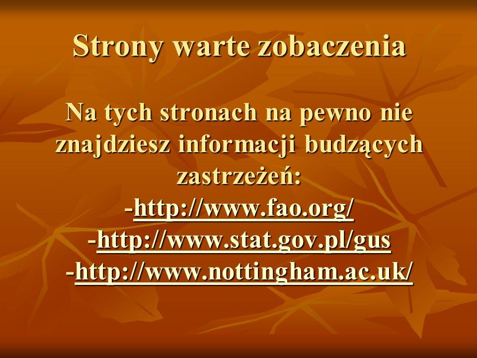 Strony warte zobaczenia Na tych stronach na pewno nie znajdziesz informacji budzących zastrzeżeń: -http://www.fao.org/ -http://www.stat.gov.pl/gus -http://www.nottingham.ac.uk/ http://www.fao.org/http://www.stat.gov.pl/gushttp://www.nottingham.ac.uk/http://www.fao.org/http://www.stat.gov.pl/gushttp://www.nottingham.ac.uk/