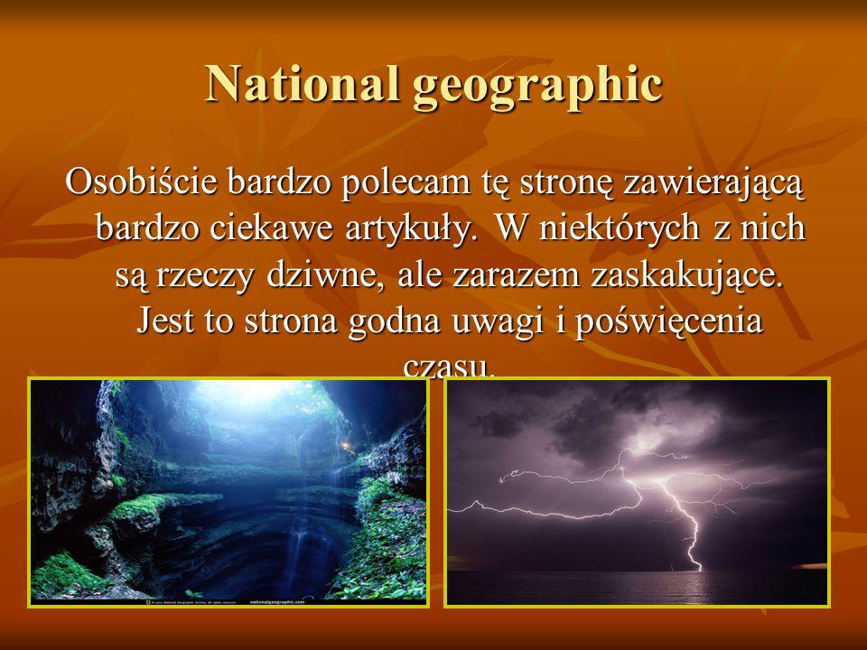 National geographic Osobiście bardzo polecam tę stronę zawierającą bardzo ciekawe artykuły.