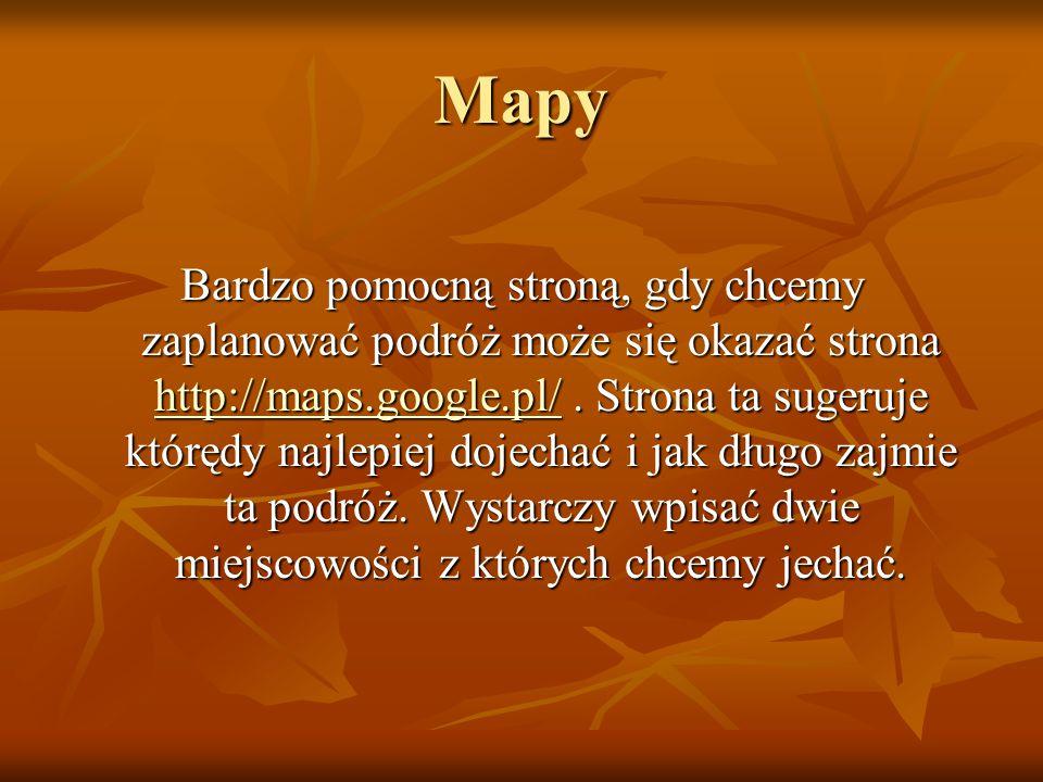 Mapy Bardzo pomocną stroną, gdy chcemy zaplanować podróż może się okazać strona http://maps.google.pl/.