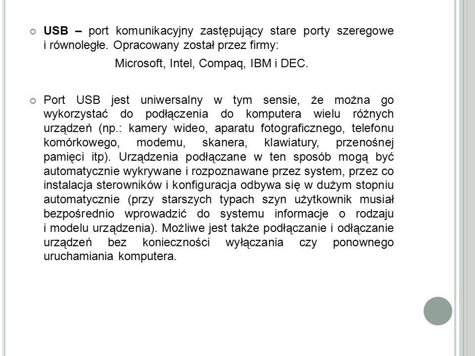 USB – port komunikacyjny zastępujący stare porty szeregowe i równoległe. Opracowany został przez firmy: Microsoft, Intel, Compaq, IBM i DEC. Port USB