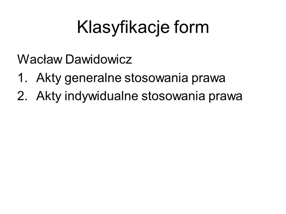 Klasyfikacje form Wacław Dawidowicz 1.Akty generalne stosowania prawa 2.Akty indywidualne stosowania prawa