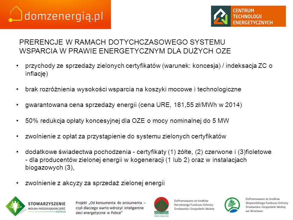PRERENCJE W RAMACH DOTYCHCZASOWEGO SYSTEMU WSPARCIA W PRAWIE ENERGETYCZNYM DLA DUŻYCH OZE przychody ze sprzedaży zielonych certyfikatów (warunek: koncesja) / indeksacja ZC o inflację) brak rozróżnienia wysokości wsparcia na koszyki mocowe i technologiczne gwarantowana cena sprzedaży energii (cena URE, 181,55 zł/MWh w 2014) 50% redukcja opłaty koncesyjnej dla OZE o mocy nominalnej do 5 MW zwolnienie z opłat za przystąpienie do systemu zielonych certyfikatów dodatkowe świadectwa pochodzenia - certyfikaty (1) żółte, (2) czerwone i (3)fioletowe - dla producentów zielonej energii w kogeneracji (1 lub 2) oraz w instalacjach biogazowych (3), zwolnienie z akcyzy za sprzedaż zielonej energii