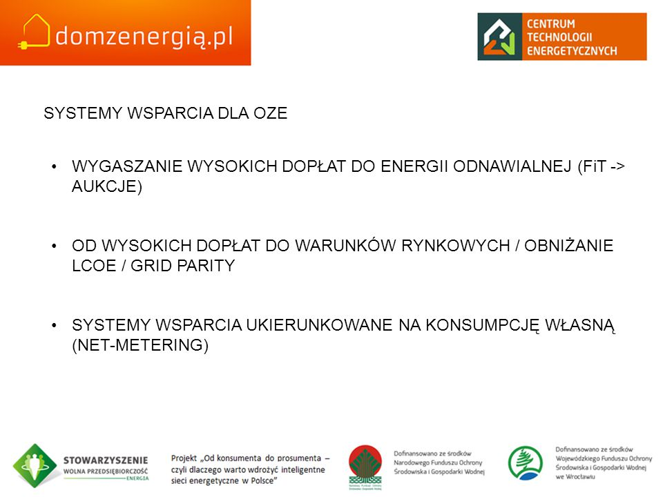 SYSTEMY WSPARCIA DLA OZE WYGASZANIE WYSOKICH DOPŁAT DO ENERGII ODNAWIALNEJ (FiT -> AUKCJE) OD WYSOKICH DOPŁAT DO WARUNKÓW RYNKOWYCH / OBNIŻANIE LCOE / GRID PARITY SYSTEMY WSPARCIA UKIERUNKOWANE NA KONSUMPCJĘ WŁASNĄ (NET-METERING)