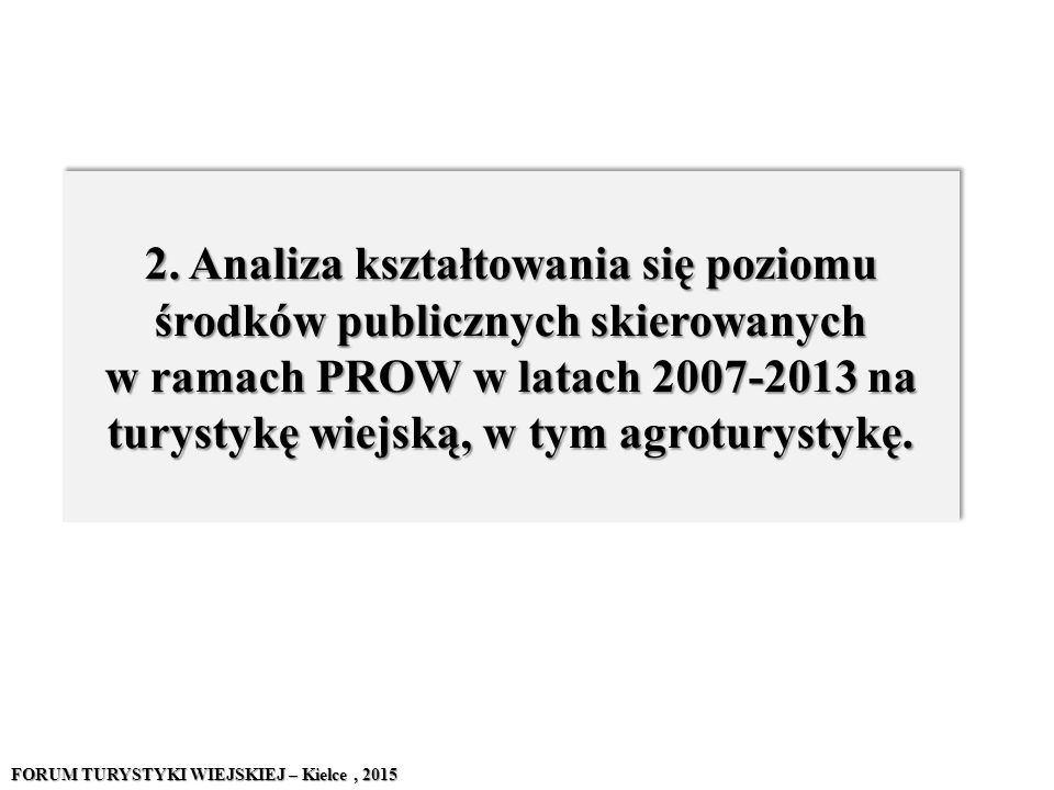 2. Analiza kształtowania się poziomu środków publicznych skierowanych w ramach PROW w latach 2007-2013 na turystykę wiejską, w tym agroturystykę. FORU
