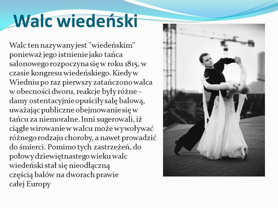 Walc wiedeński Walc ten nazywany jest wiedeńskim ponieważ jego istnienie jako tańca salonowego rozpoczyna się w roku 1815, w czasie kongresu wiedeńskiego.