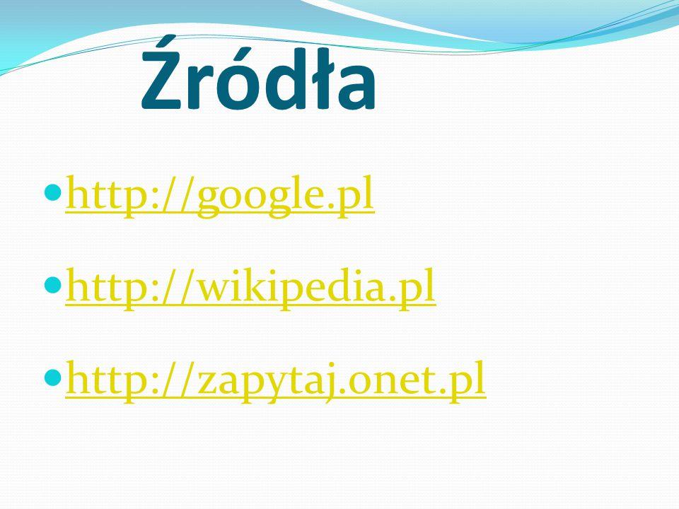 Źródła http://google.pl http://wikipedia.pl http://zapytaj.onet.pl