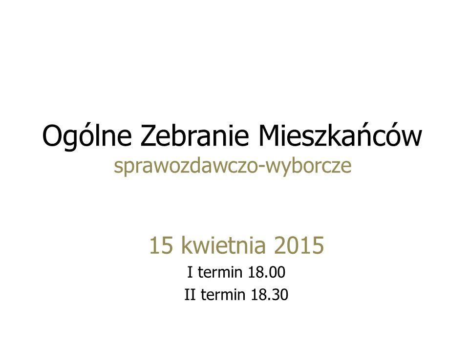 Ogólne Zebranie Mieszkańców sprawozdawczo-wyborcze 15 kwietnia 2015 I termin 18.00 II termin 18.30