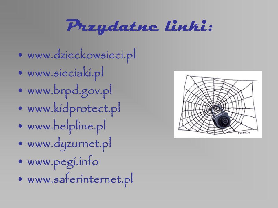 Przydatne linki: www.dzieckowsieci.pl www.sieciaki.pl www.brpd.gov.pl www.kidprotect.pl www.helpline.pl www.dyzurnet.pl www.pegi.info www.saferinterne