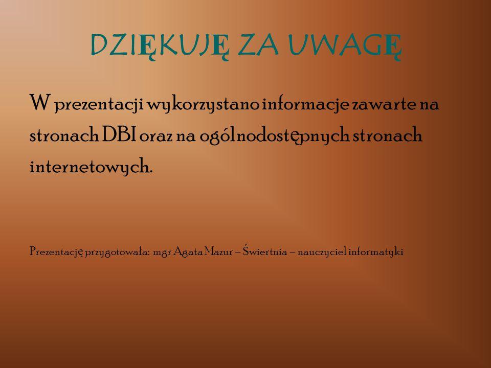 DZI Ę KUJ Ę ZA UWAG Ę W prezentacji wykorzystano informacje zawarte na stronach DBI oraz na ogólnodost ę pnych stronach internetowych. Prezentacj ę pr