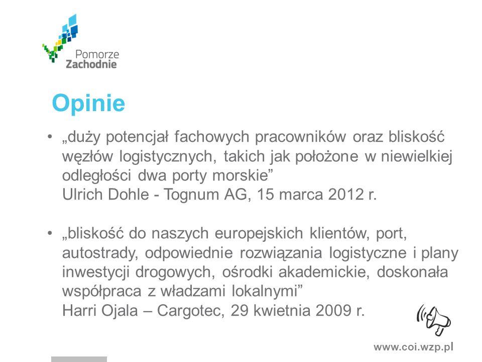 """www.coi.wzp.p l Opinie """"duży potencjał fachowych pracowników oraz bliskość węzłów logistycznych, takich jak położone w niewielkiej odległości dwa porty morskie Ulrich Dohle - Tognum AG, 15 marca 2012 r."""