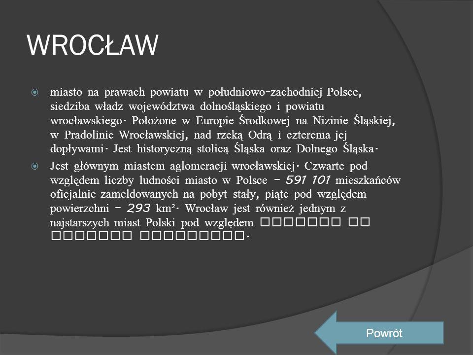 WROCŁAW  miasto na prawach powiatu w południowo - zachodniej Polsce, siedziba władz województwa dolnośląskiego i powiatu wrocławskiego. Położone w Eu