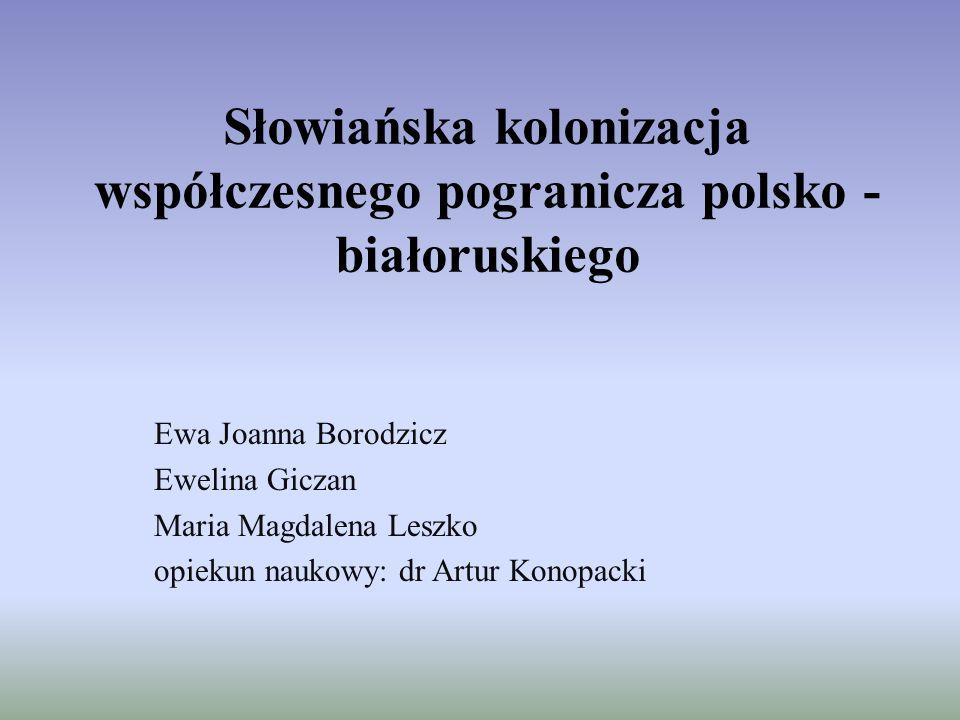 Słowiańska kolonizacja współczesnego pogranicza polsko - białoruskiego Ewa Joanna Borodzicz Ewelina Giczan Maria Magdalena Leszko opiekun naukowy: dr