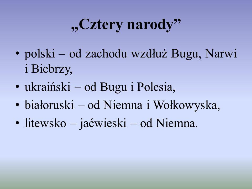 """""""Cztery narody"""" polski – od zachodu wzdłuż Bugu, Narwi i Biebrzy, ukraiński – od Bugu i Polesia, białoruski – od Niemna i Wołkowyska, litewsko – jaćwi"""
