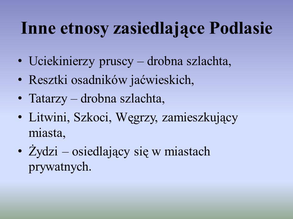 Inne etnosy zasiedlające Podlasie Uciekinierzy pruscy – drobna szlachta, Resztki osadników jaćwieskich, Tatarzy – drobna szlachta, Litwini, Szkoci, Wę