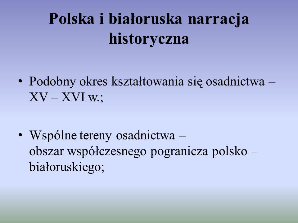 Polska i białoruska narracja historyczna Podobny okres kształtowania się osadnictwa – XV – XVI w.; Wspólne tereny osadnictwa – obszar współczesnego po
