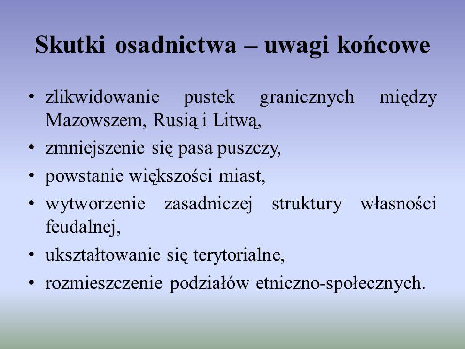 Skutki osadnictwa – uwagi końcowe zlikwidowanie pustek granicznych między Mazowszem, Rusią i Litwą, zmniejszenie się pasa puszczy, powstanie większośc