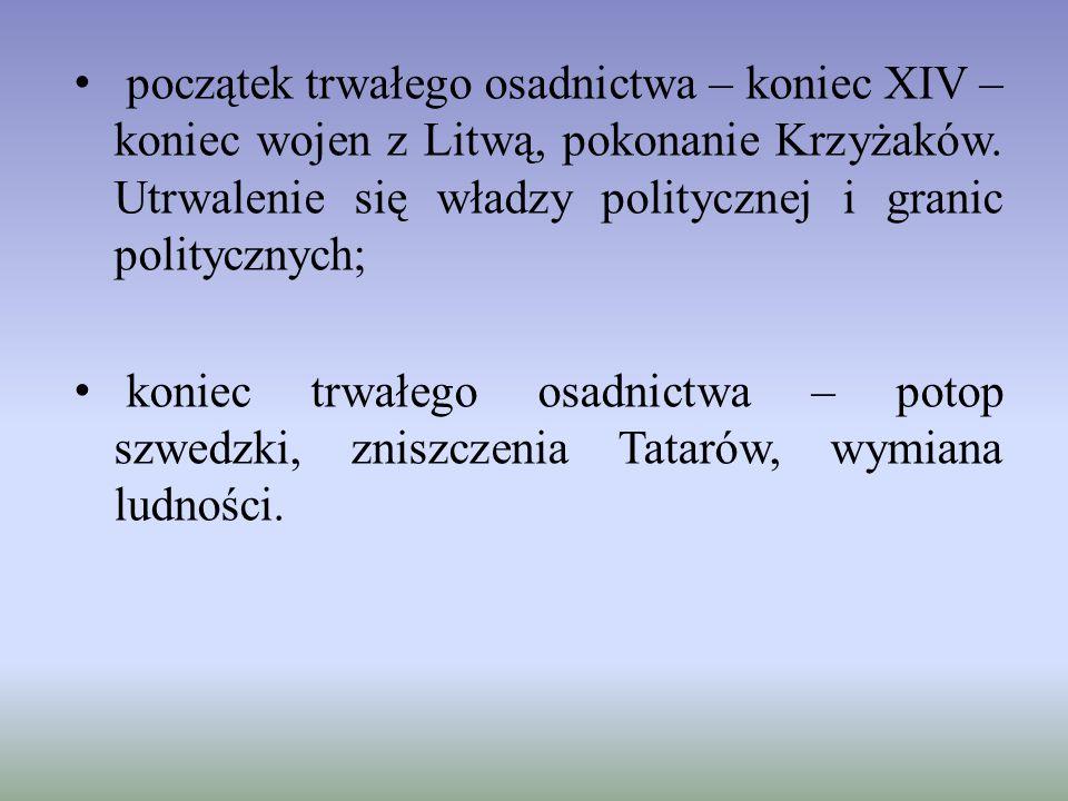 początek trwałego osadnictwa – koniec XIV – koniec wojen z Litwą, pokonanie Krzyżaków. Utrwalenie się władzy politycznej i granic politycznych; koniec