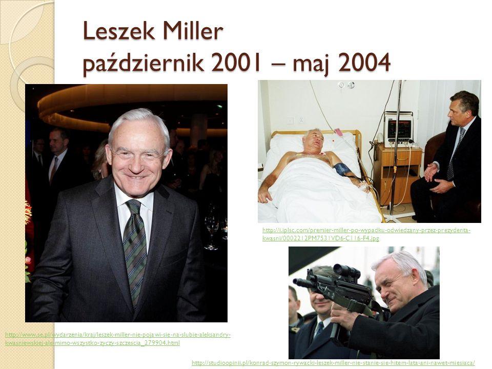 Leszek Miller październik 2001 – maj 2004 http://i.iplsc.com/premier-miller-po-wypadku-odwiedzany-przez-prezydenta- kwasni/0002212PM7531VD6-C116-F4.jp